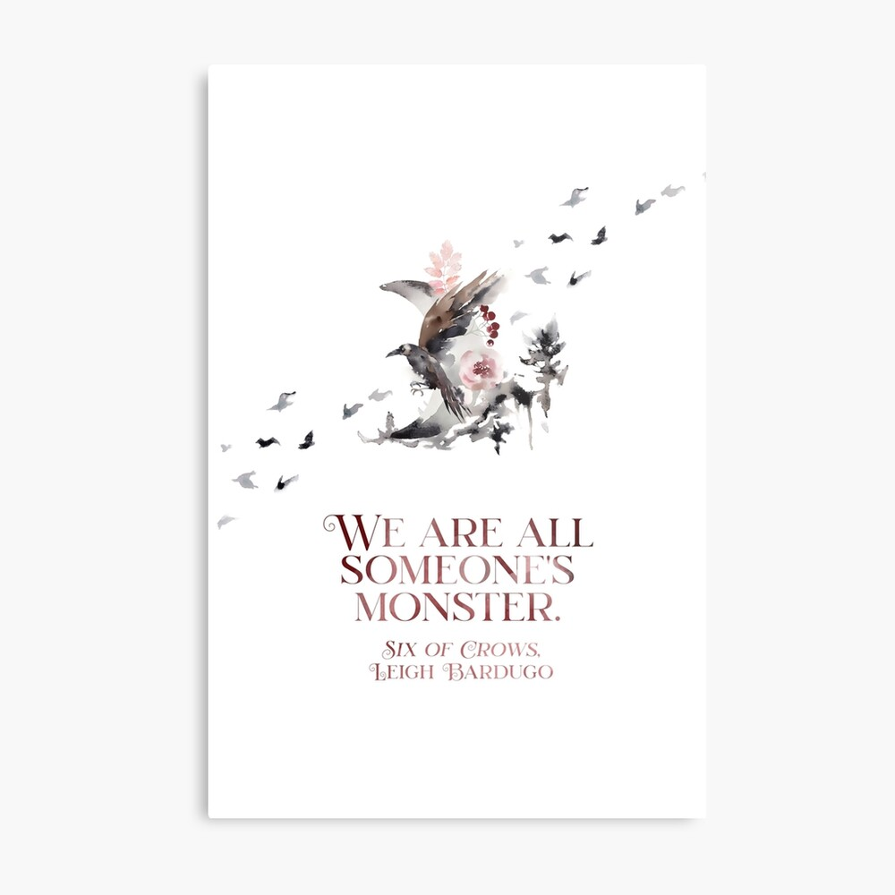 SIX OF CROWS | WE ARE ALL SOMEONE'S MONSTER. Metal Print