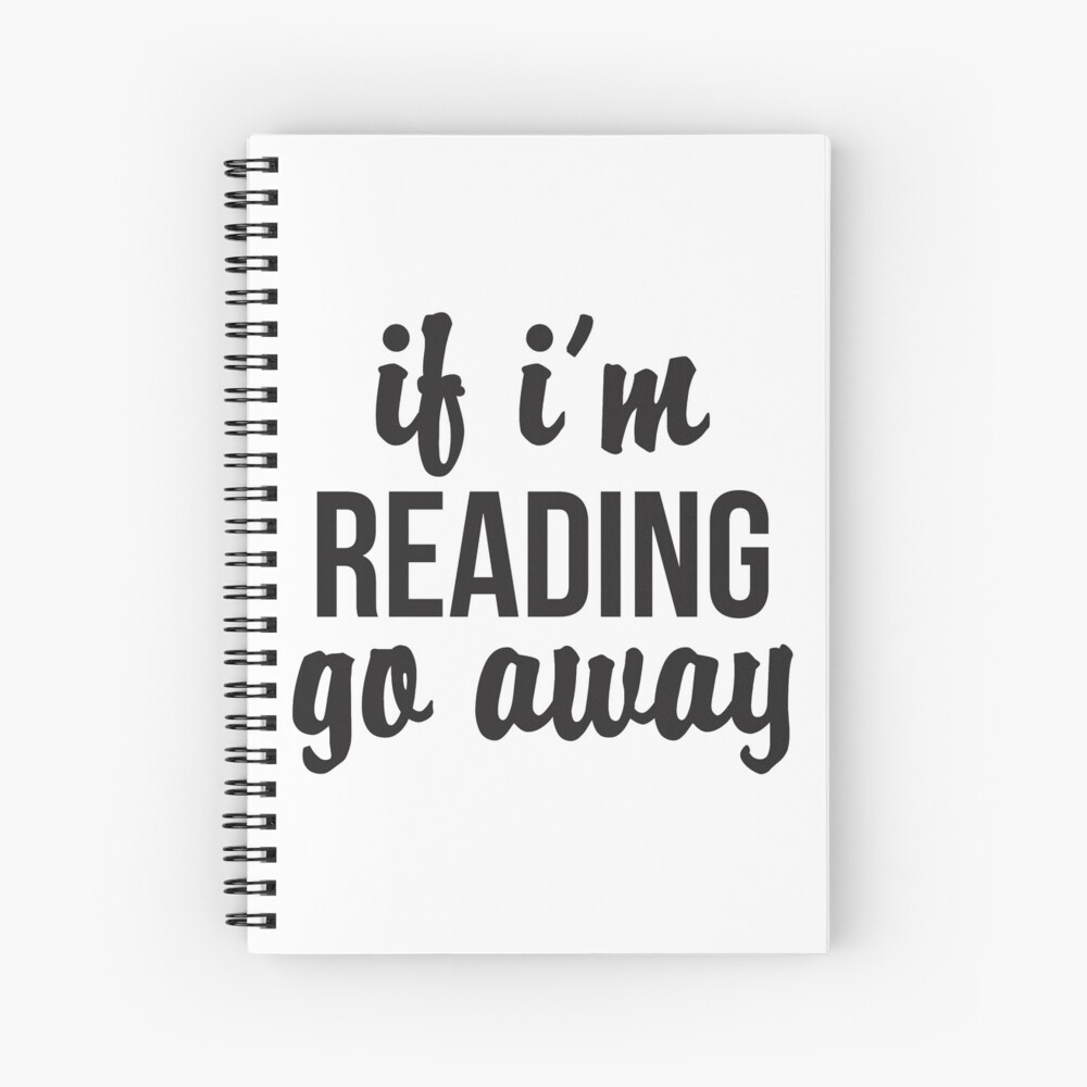 If I'm Reading, Go Away Spiral Notebook