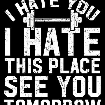 I hate you I hate this place see you tomorrow - Workout by alexmichel