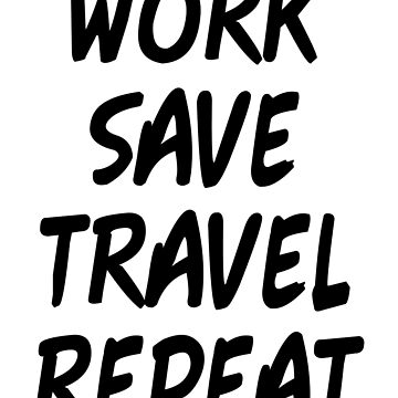 WORK SAVE TRAVEL REPEAT by limitlezz