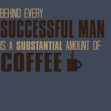 Behind Every Successful Man Is Coffee by Andrewkgolf