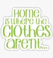 Home is where the CLOTHES ARENT! in green Sticker