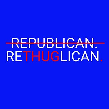 Rethuglican Republicans Are Thugs Anti Trump November Is Coming #BlueWave by Tinkery