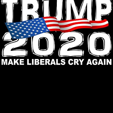 Funny TRUMP 2020 Make Liberals Cry Again by galleryOne