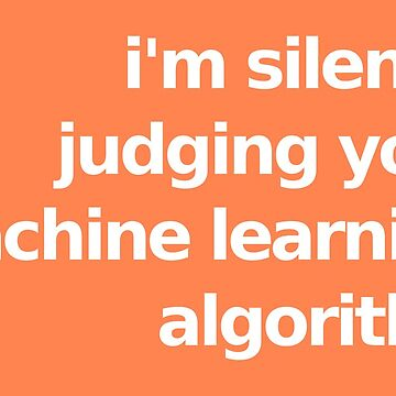 I'm Silently Judging Your Machine Learning Algorithm - Orange by munchgifts