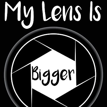 Photograher My Lens is Bigger Funny Photography Gift by stacyanne324