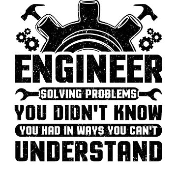 Engineering Engineer Solving Problems You Didn't Know You Had InWays You Wouldn't Understand by KanigMarketplac