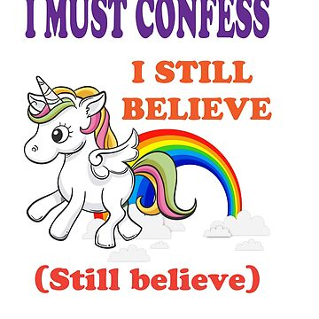 Awesome & Great Confess Tshirt Still Believe in unicorns by Customdesign200