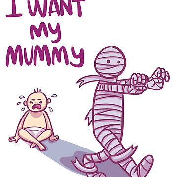 I Want My Mummy Design Funny Halloween by Whynot123