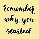 Remember why you started by hazelong