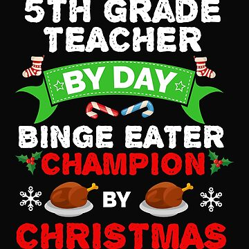 5th Grade Teacher by day Binge Eater by Christmas Xmas by losttribe