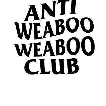 ANTI WEABOO WEABOO CLUB by goblinslayer