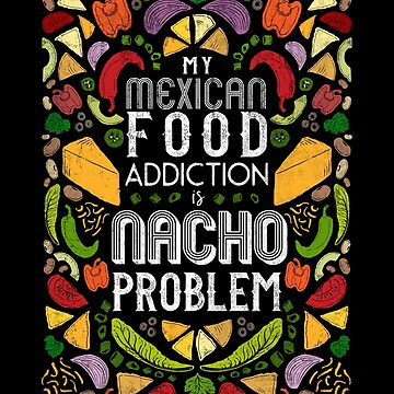 Fun with Puns - My Mexican Food Addiction is Nacho Problem! by ZirkusDesign