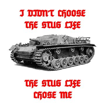 I Didn't Choose The StuG Life, The StuG Life Chose Me by terminaltees