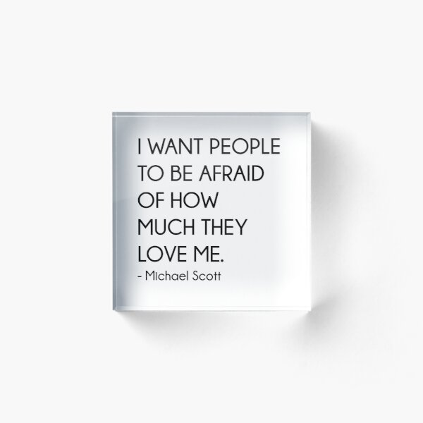 I Want People To Be Afraid Of How Much They Love Me - Michael Scott (The Office) Acrylic Block