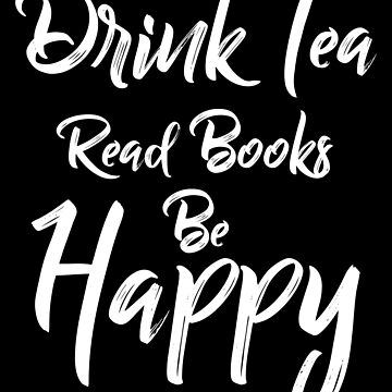 Drink Tea Read Books Be Happy, Book Lover, Sweat Tea Lover by Designs4Less