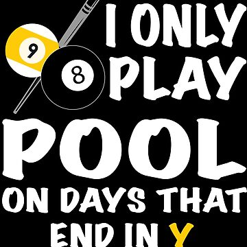 I Only Play Pool On Days That End In Y by sols