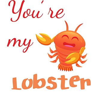Lobster T-shirt for Men, Women and Kids Youre my lobster by Customdesign200