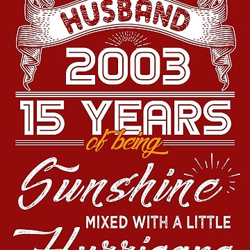 Husband Since 2003 - 15 Years of Being Sunshine Mixed With A Little Hurricane by daviduy