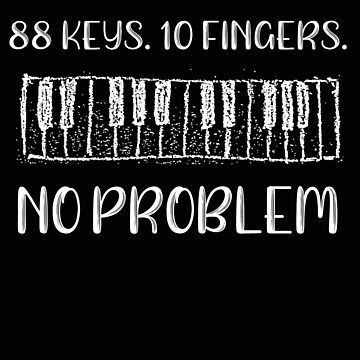 Piano 88 Keys 10 Fingers No Problem Pianist Gift by stacyanne324