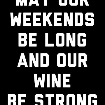 May Our Weekends Be Long And Our Wine Be Strong by with-care