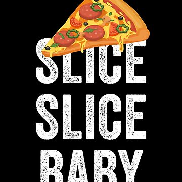 Slice Slice Baby Funny Pizza by with-care