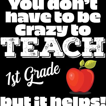 1st Grade Teacher Funny Design - You Dont Have To Be Crazy To Teach 1st Grade But It Helps by kudostees
