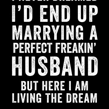 I Never Dreamed I'd End Up Marrying A Perfect Freakin Husband by with-care