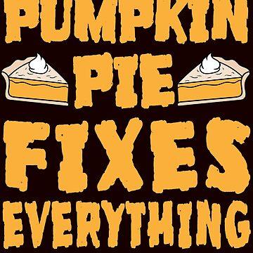 Pumpkin Pie Fixes Everything by iwaygifts
