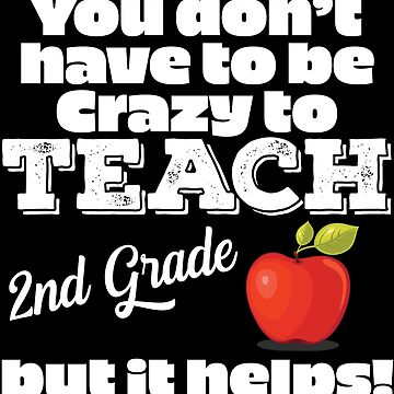 2nd Grade Teacher Funny Design - You Dont Have To Be Crazy To Teach 2nd Grade But It Helps by kudostees