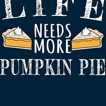 Life Needs More Pumpkin Pie by iwaygifts