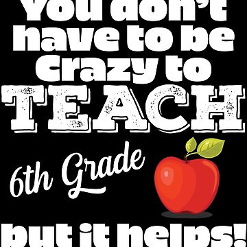 6th Grade Teacher Funny Design - You Dont Have To Be Crazy To Teach 6th Grade But It Helps by kudostees