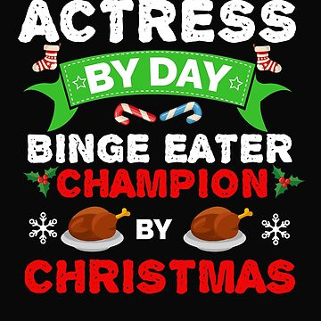 Actress by day Binge Eater by Christmas Xmas by losttribe