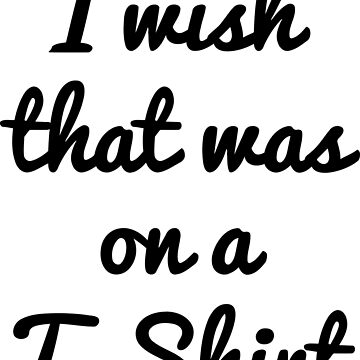 I wish that was on a T-Shirt by pda1986