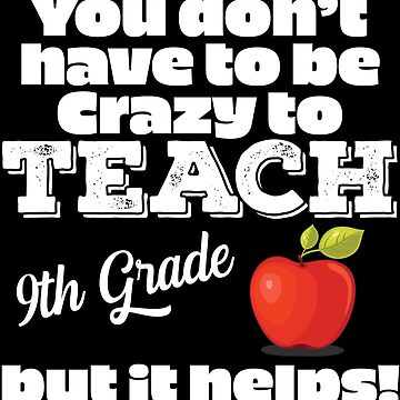9th Grade Teacher Funny Design - You Dont Have To Be Crazy To Teach 9th Grade But It Helps by kudostees