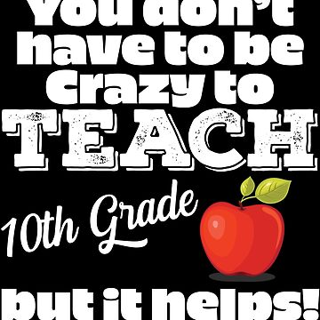 10th Grade Teacher Funny Design - You Dont Have To Be Crazy To Teach 10th Grade But It Helps by kudostees