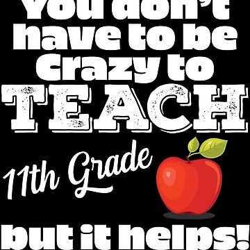 11th Grade Teacher Funny Design - You Dont Have To Be Crazy To Teach 11th Grade But It Helps by kudostees