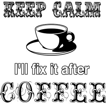 Keep Calm... I'll fix it after Coffee by iMacMike