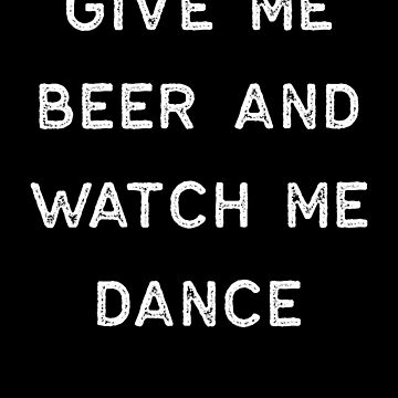 Dancing Shirt Give Me Beer Watch Me Dance White Tap Ballet Cute Gift Hip Hop by threadsmonkey