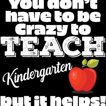 Kindergarten Teacher Funny Design - You Dont Have To Be Crazy To Teach Kindergarten But It Helps by kudostees