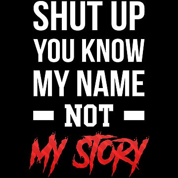 Shut Up You Know My Name Not My Story T-Shirt by drakouv
