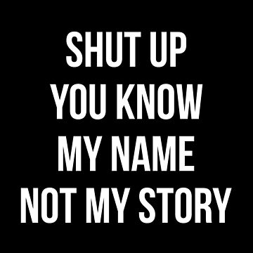 Never Judge Quotes T-Shirt: Shut Up You Know My Name Not My Story by drakouv