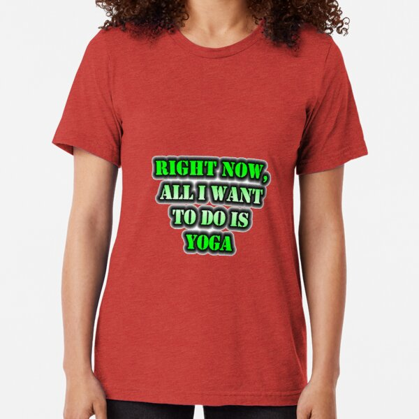 Right Now, All I Want To Do Is Yoga Tri-blend T-Shirt