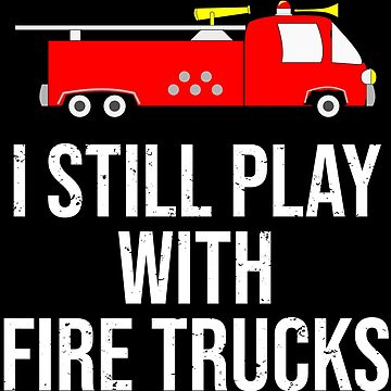 I Still Play With Fire Trucks Firefighter T-shirt by zcecmza
