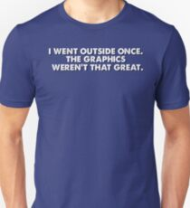 I went outside once, the graphics weren't that great Unisex T-Shirt