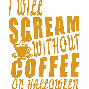 I will scream without coffee on halloween by jhussar