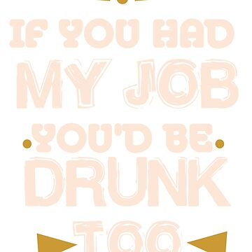 If you had my job, you'd be drunk too by WorldOfTeesUSA