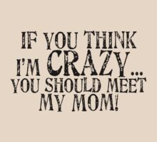 If you think I'm crazy...you should meet my mom! (black text)