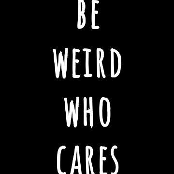 Be Weird Who Cares by dianazaicheto