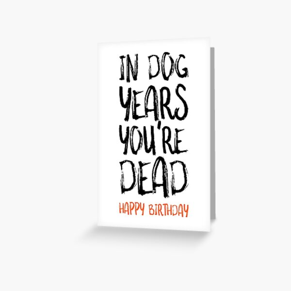 Funny Birthday Card, In Dog Years You're Dead Greeting Card